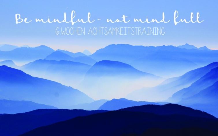 be mindful not mind full - Achtsamkeitstraining